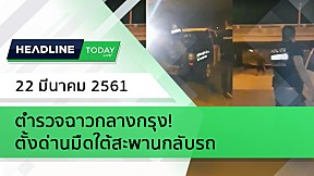 HEADLINE TODAY - ตำรวจฉาวกลางกรุง! ตั้งด่านมืดใต้สะพานกลับรถ