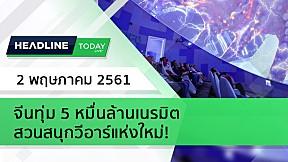 HEADLINE TODAY - จีนทุ่ม 5 หมื่นล้านเนรมิต สวนสนุกวีอาร์แห่งใหม่!