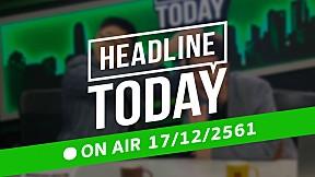 HEADLINE TODAY - 17 ธันวาคม 2561 [FULL]