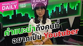 คำแนะนำถึงคนที่อยากเป็น Youtuber  | HEADLINE TODAY