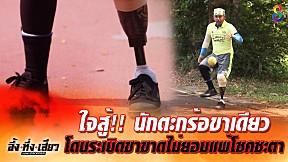 นักตะกร้อขาเดียว โดนระเบิดขาขาด ไม่ยอมแพ้ต่อโชคชะตา | อึ้ง ทึ่ง เสียว | ช่อง8