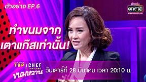 ความยากอีกขั้นที่รอพวกเขาอยู่!!!    ตัวอย่าง TOP CHEF THAILAND ขนมหวาน   EP.6