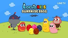 [Surprise Egg Series] Larva KIDS | EP.7 | SHIP