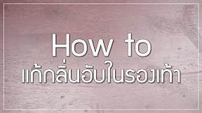 How to : ดับกลิ่นเท้า แก้กลิ่นรองเท้าอับ ได้ง่ายๆ ไม่กี่ขั้นตอน