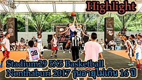 Highlight Stadium29 5X5 Basketball Nonthaburi 2017 รุ่นอายุไม่เกิน 16 ปี