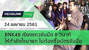 HEADLINE TODAY - BNK48 เรียงแถวจับมือ 8 วินาที ให้กำลังใจนายก ไม่ต้องซื้อบัตรจับมือ