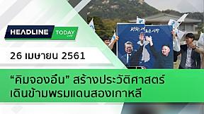 "HEADLINE TODAY - ""คิมจองอึน"" สร้างประวัติศาสตร์ เดินข้ามพรมแดนสองเกาหลี"
