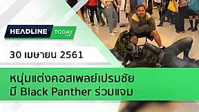 HEADLINE TODAY - หนุ่มแต่งคอสเพลย์เปรมชัย มี Black Panther ร่วมแจม