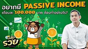 อยากมี Passive income เดือนละ 100,000 บาท ต้องทำอย่างไร? | นิสัยรวย