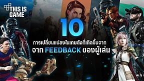 10 การเปลี่ยนแปลงในเกมดังที่เกิดขึ้นจาก Feedback ของผู้เล่น