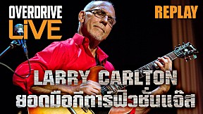OVERDRIVE LIVE REPLAY - LARRY CARLTION ยอดมือกีตาร์ฟิวชั่นแจ๊ส